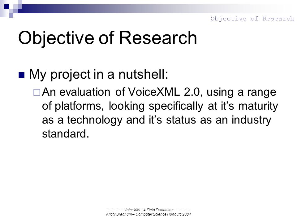 ------------ VoiceXML: A Field Evaluation ------------ Kristy Bradnum – Computer Science Honours 2004 Objective of Research My project in a nutshell: An evaluation of VoiceXML 2.0, using a range of platforms, looking specifically at its maturity as a technology and its status as an industry standard.