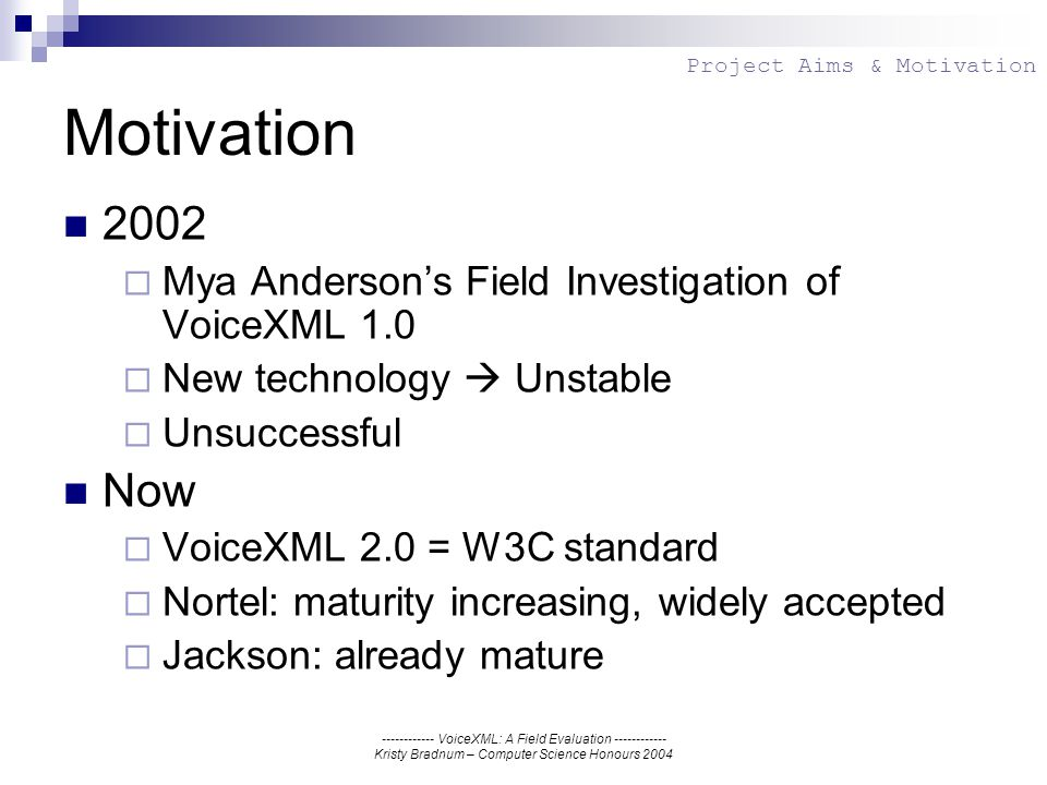 ------------ VoiceXML: A Field Evaluation ------------ Kristy Bradnum – Computer Science Honours 2004 Motivation 2002 Mya Andersons Field Investigation of VoiceXML 1.0 New technology Unstable Unsuccessful Now VoiceXML 2.0 = W3C standard Nortel: maturity increasing, widely accepted Jackson: already mature Project Aims & Motivation