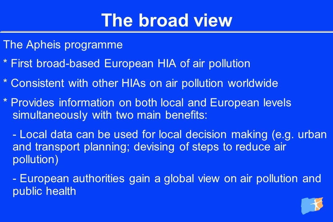 The Apheis programme * Multiyear, multiphase, proactive * Answers key questions on air pollution and public health in Europe for a broad range of audiences * Translates epidemiological findings into decision-making tool * Bridges the gap between data and action The broad view
