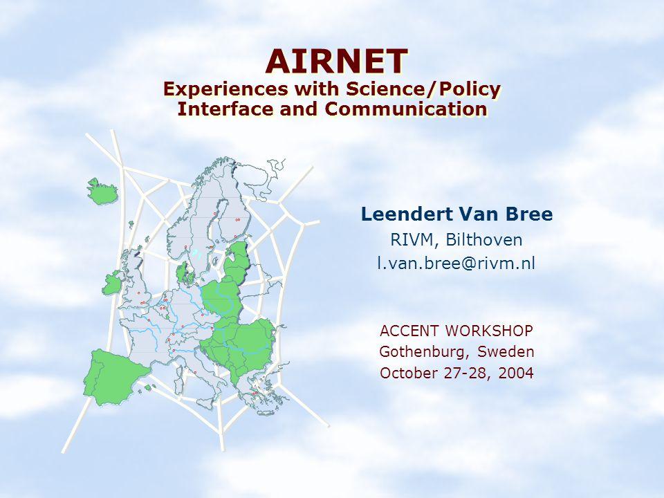 AIRNET Experiences with Science/Policy Interface and Communication Leendert Van Bree RIVM, Bilthoven l.van.bree@rivm.nl ACCENT WORKSHOP Gothenburg, Sweden October 27-28, 2004
