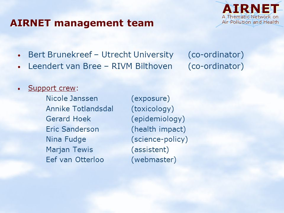 AIRNET and its mission AIRNET is an EU-wide Thematic Network project on Air Pollution and Health Mission statement To help to create a widely supported basis for public health policy related to improving air quality in Europe and regulatory needs to achieve that goal AIRNET also seeks To improve interaction with stakeholders in the interpretation and use of air pollution and health information To act as a network with policy makers, industry, and NGOs from the environment and public health sectors