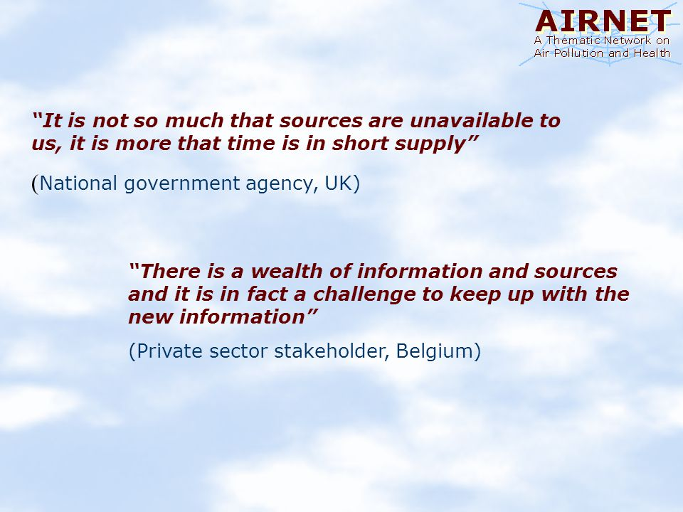 There is a wealth of information and sources and it is in fact a challenge to keep up with the new information (Private sector stakeholder, Belgium) It is not so much that sources are unavailable to us, it is more that time is in short supply ( National government agency, UK)