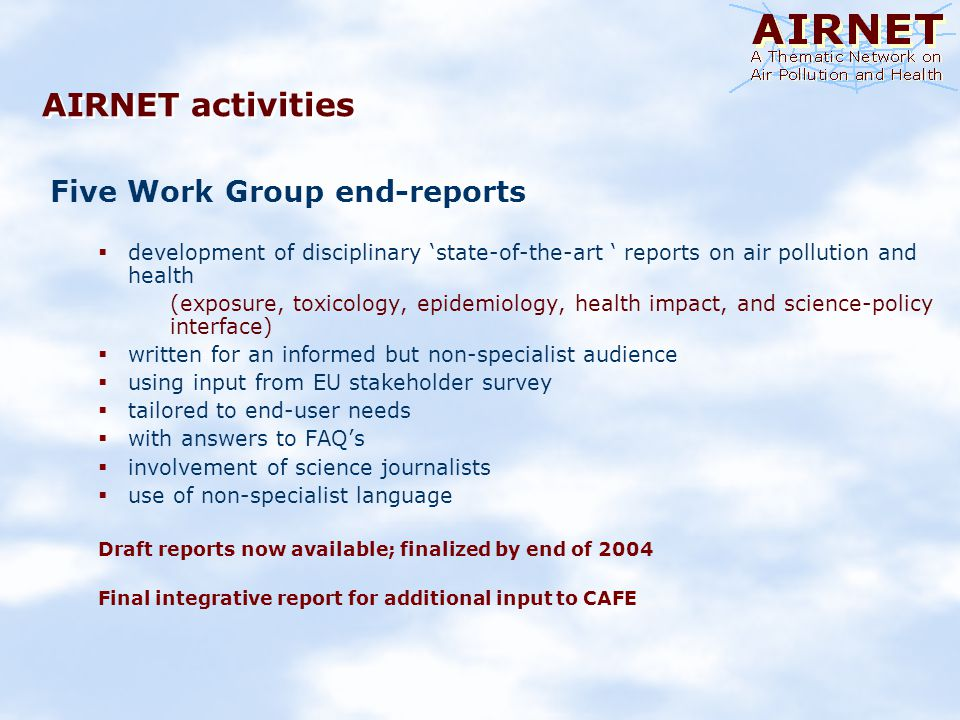AIRNET activities Five Work Group end-reports development of disciplinary state-of-the-art reports on air pollution and health (exposure, toxicology, epidemiology, health impact, and science-policy interface) written for an informed but non-specialist audience using input from EU stakeholder survey tailored to end-user needs with answers to FAQs involvement of science journalists use of non-specialist language Draft reports now available; finalized by end of 2004 Final integrative report for additional input to CAFE
