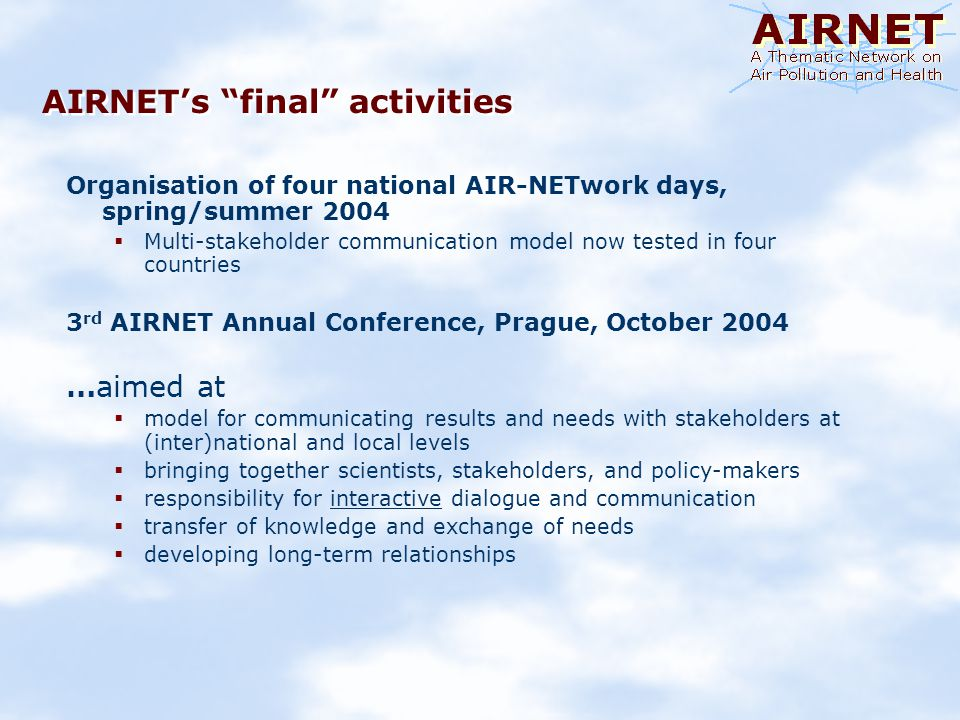 AIRNETs final activities Organisation of four national AIR-NETwork days, spring/summer 2004 Multi-stakeholder communication model now tested in four countries 3 rd AIRNET Annual Conference, Prague, October 2004 …aimed at model for communicating results and needs with stakeholders at (inter)national and local levels bringing together scientists, stakeholders, and policy-makers responsibility for interactive dialogue and communication transfer of knowledge and exchange of needs developing long-term relationships