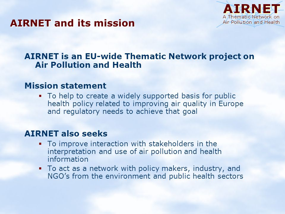 Objectives of AIRNET To develop an overarching, Europe-wide framework for air pollution and health research To collect and synthesize scientific information from individual research projects (FP4, FP5, and nationally- funded studies) To draw policy-relevant recommendations To communicate the outcome To find ways to improve the science-policy-stakeholder interaction