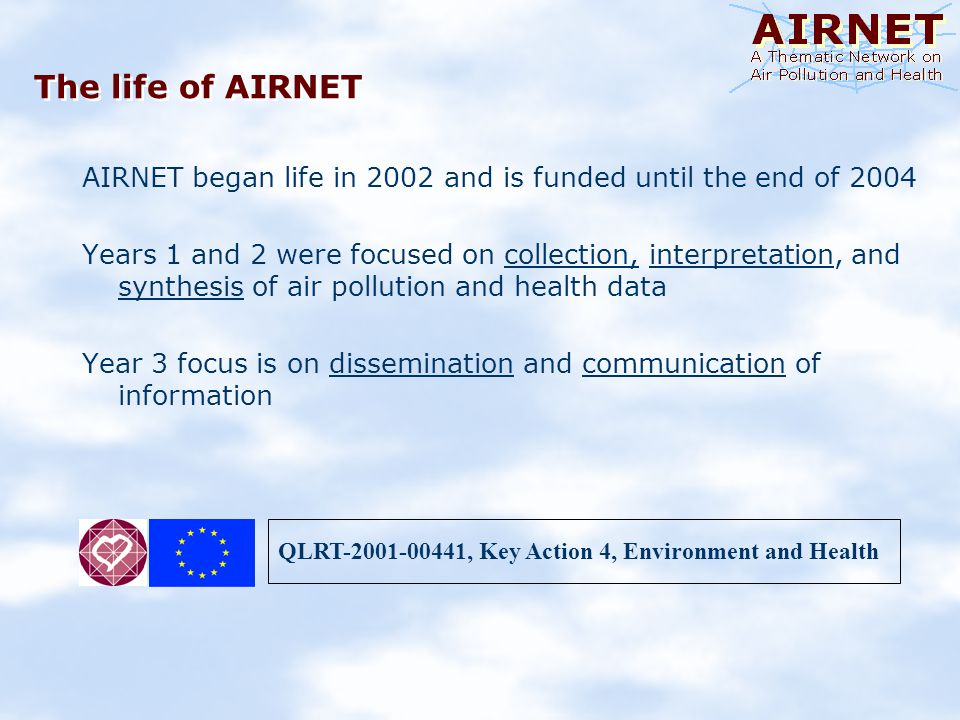 The life of AIRNET AIRNET began life in 2002 and is funded until the end of 2004 Years 1 and 2 were focused on collection, interpretation, and synthesis of air pollution and health data Year 3 focus is on dissemination and communication of information QLRT-2001-00441, Key Action 4, Environment and Health