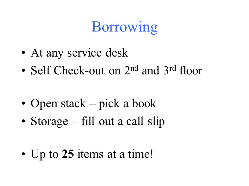Borrowing At any service desk Self Check-out on 2 nd and 3 rd floor Open stack – pick a book Storage – fill out a call slip Up to 25 items at a time!