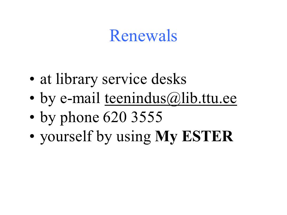 Renewals at library service desks by e-mail teenindus@lib.ttu.ee by phone 620 3555 yourself by using My ESTER