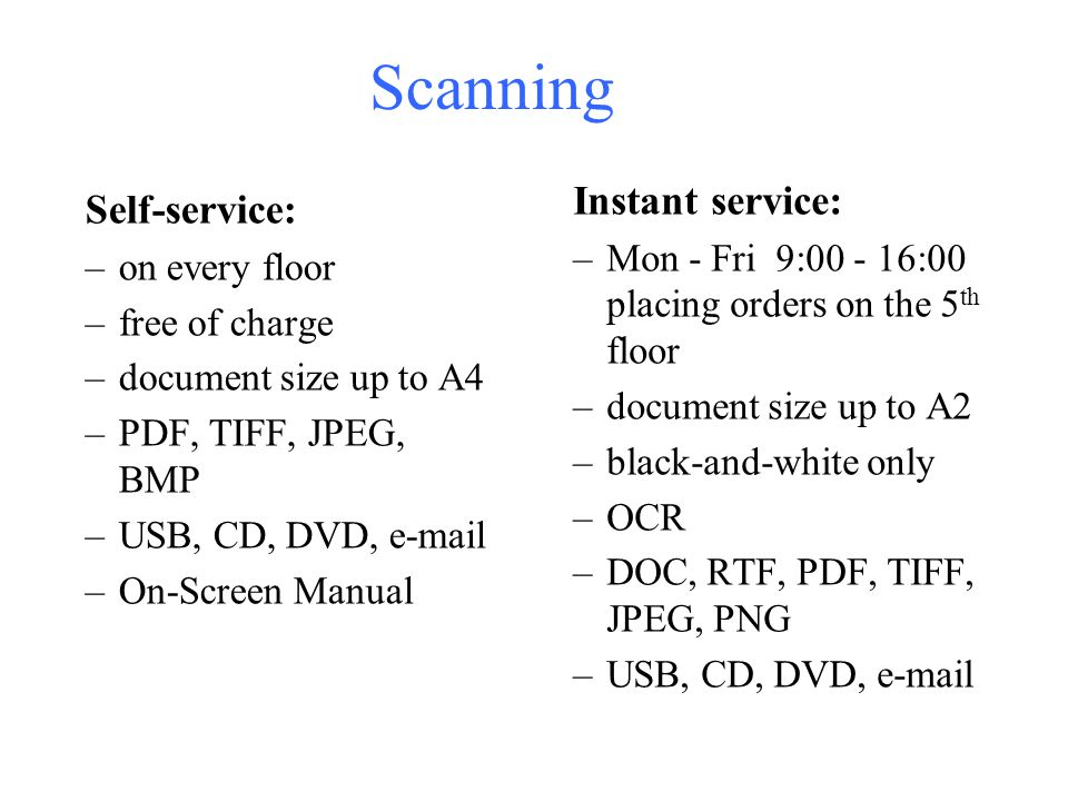 Scanning Instant service: –Mon - Fri 9: :00 placing orders on the 5 th floor –document size up to A2 –black-and-white only –OCR –DOC, RTF, PDF, TIFF, JPEG, PNG –USB, CD, DVD,  Self-service: –on every floor –free of charge –document size up to A4 –PDF, TIFF, JPEG, BMP –USB, CD, DVD,  –On-Screen Manual