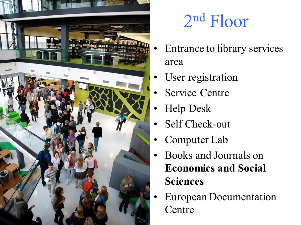 2 nd Floor Entrance to library services area User registration Service Centre Help Desk Self Check-out Computer Lab Books and Journals on Economics and Social Sciences European Documentation Centre
