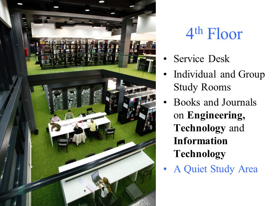 4 th Floor Service Desk Individual and Group Study Rooms Books and Journals on Engineering, Technology and Information Technology A Quiet Study Area