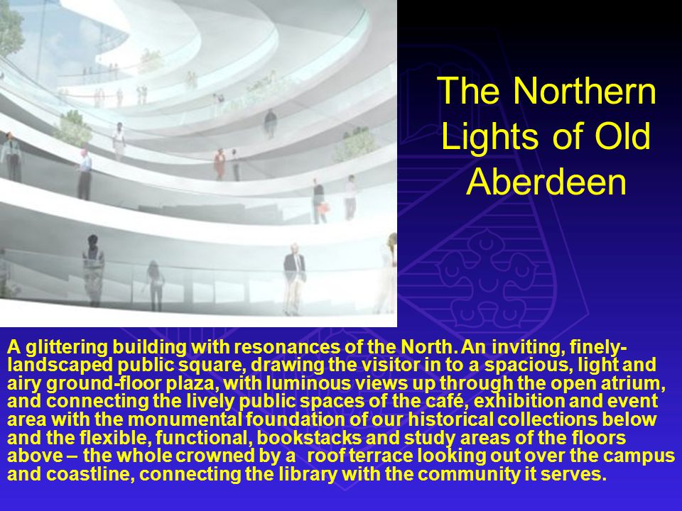 The Northern Lights of Old Aberdeen A glittering building with resonances of the North. An inviting, finely- landscaped public square, drawing the vis