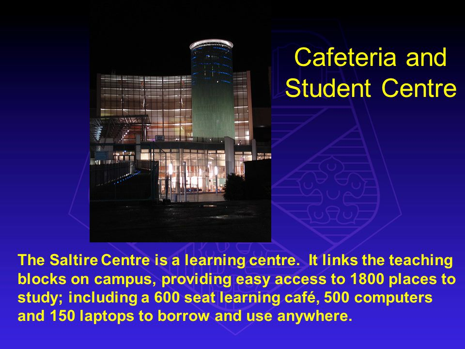 Cafeteria and Student Centre The Saltire Centre is a learning centre.
