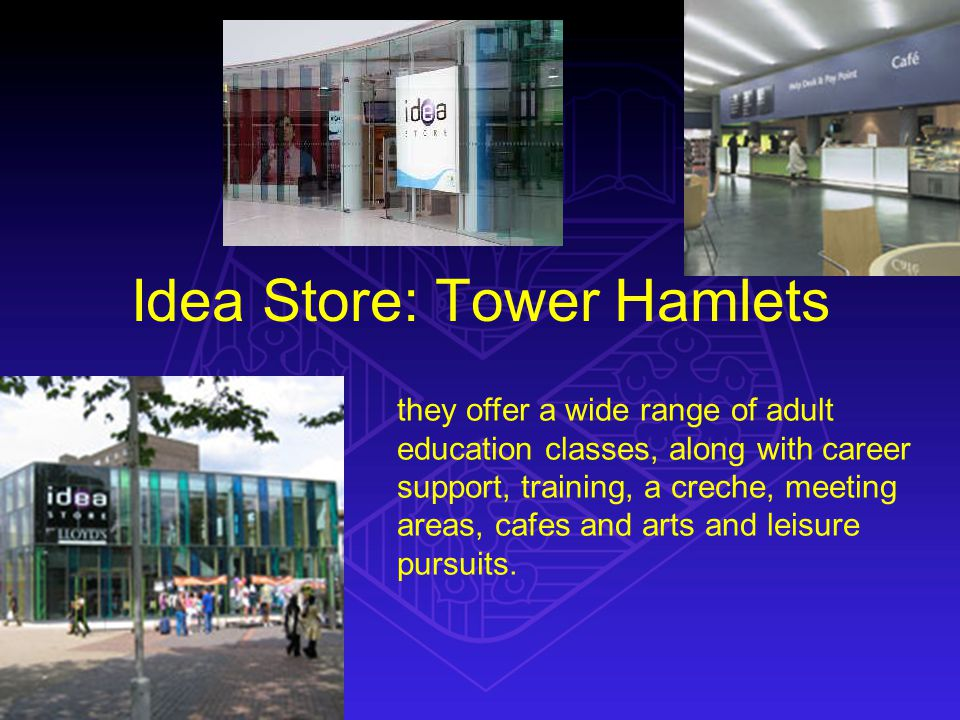 Idea Store: Tower Hamlets they offer a wide range of adult education classes, along with career support, training, a creche, meeting areas, cafes and