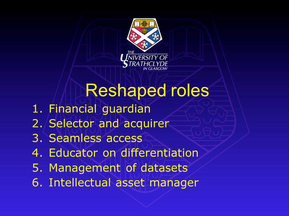 Reshaped roles 1.Financial guardian 2.Selector and acquirer 3.Seamless access 4.Educator on differentiation 5.Management of datasets 6.Intellectual asset manager