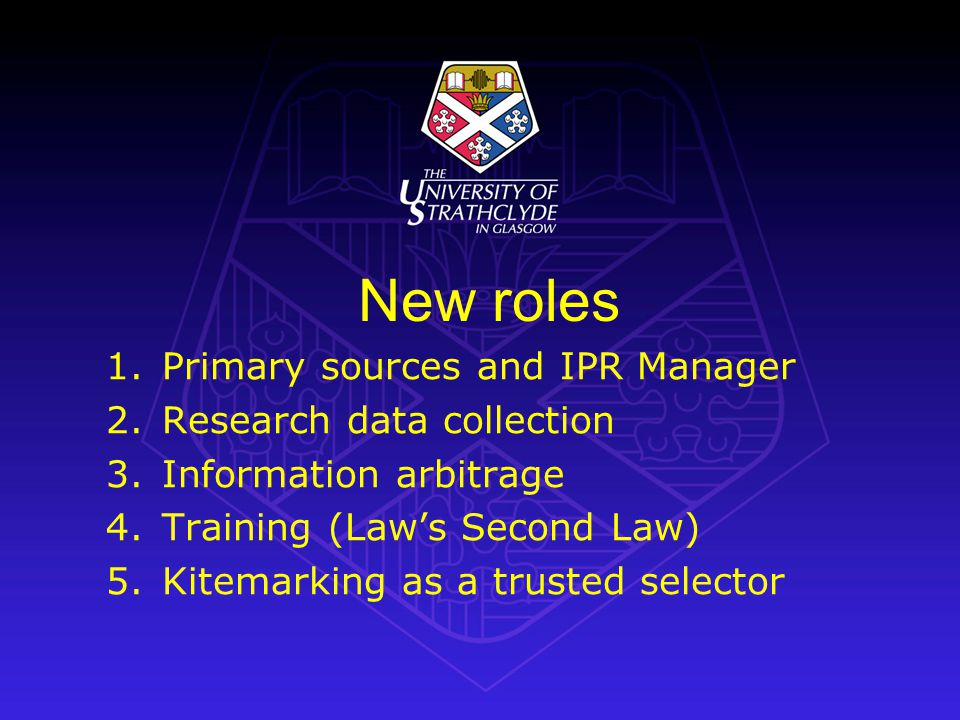 New roles 1.Primary sources and IPR Manager 2.Research data collection 3.Information arbitrage 4.Training (Laws Second Law) 5.Kitemarking as a trusted selector
