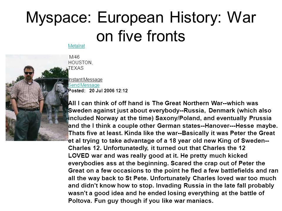 Myspace: European History: War on five fronts Metalrat Metalrat M/46 HOUSTON, TEXAS Instant Message Send Message Send Message Posted: 20 Jul 2006 12:12 All I can think of off hand is The Great Northern War--which was Sweden against just about everybody--Russia, Denmark (which also included Norway at the time) Saxony/Poland, and eventually Prussia and the I think a couple other German states--Hanover---Hesse maybe.