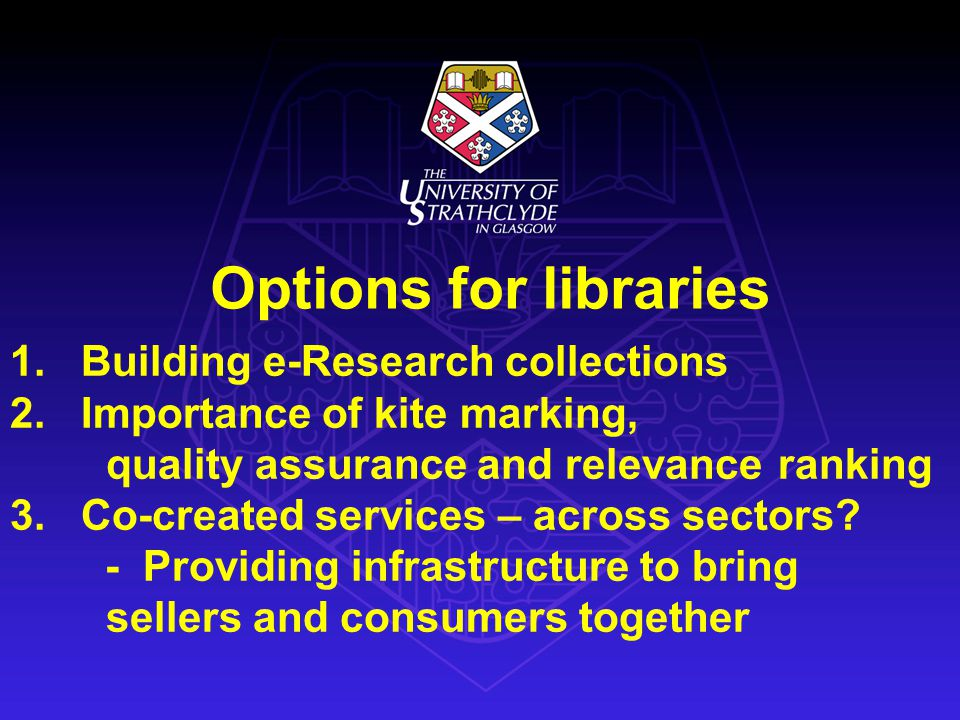 Options for libraries 1. Building e-Research collections 2. Importance of kite marking, quality assurance and relevance ranking 3. Co-created services