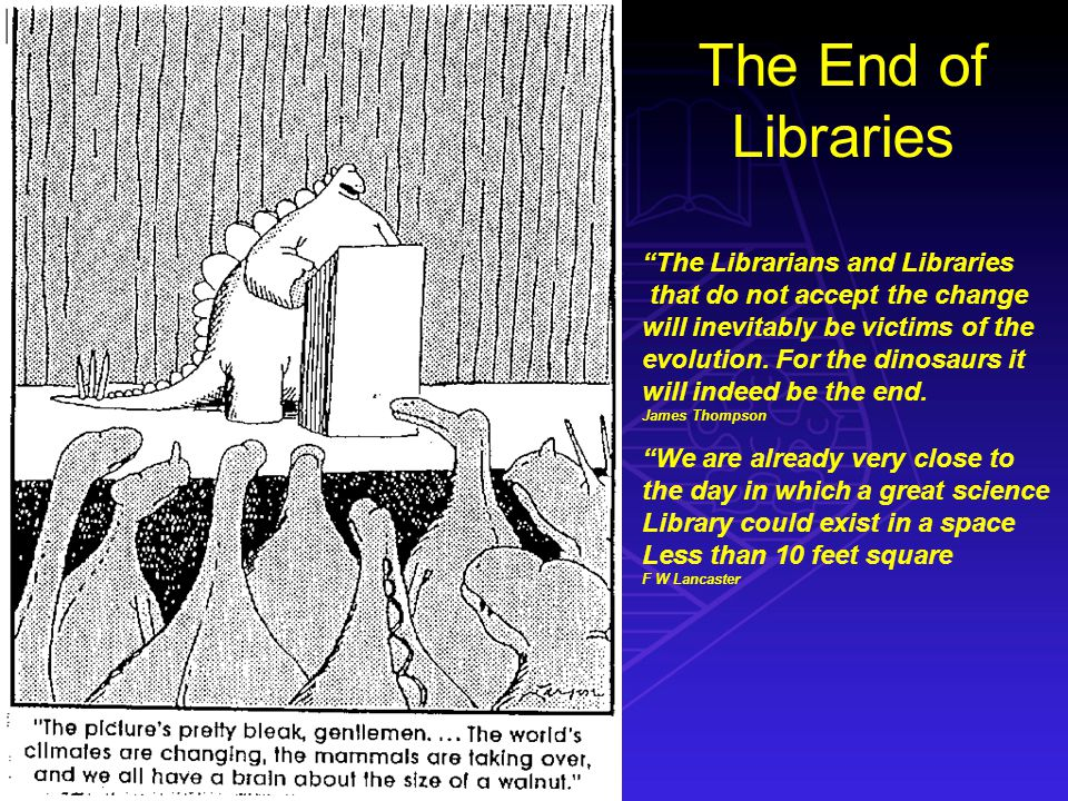 The End of Libraries The Librarians and Libraries that do not accept the change will inevitably be victims of the evolution.