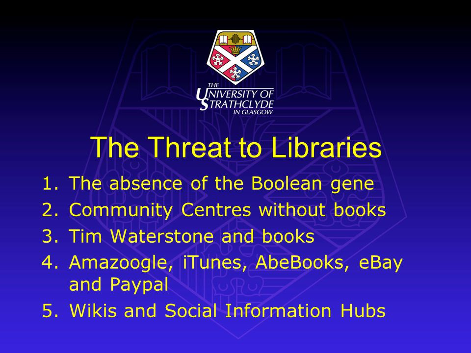 The Threat to Libraries 1.The absence of the Boolean gene 2.Community Centres without books 3.Tim Waterstone and books 4.Amazoogle, iTunes, AbeBooks,
