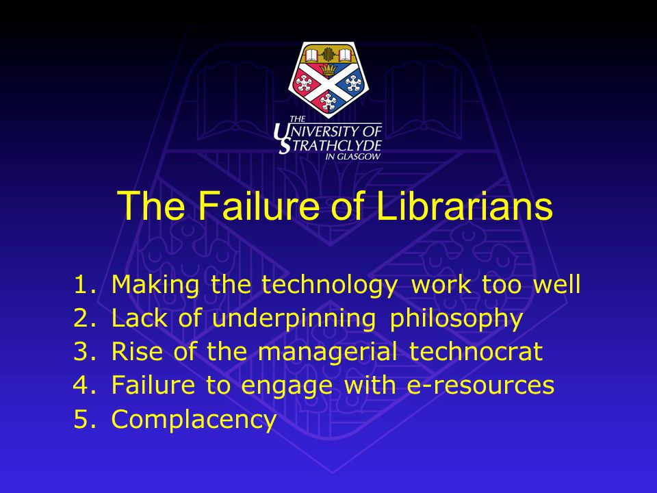 The Failure of Librarians 1.Making the technology work too well 2.Lack of underpinning philosophy 3.Rise of the managerial technocrat 4.Failure to engage with e-resources 5.Complacency