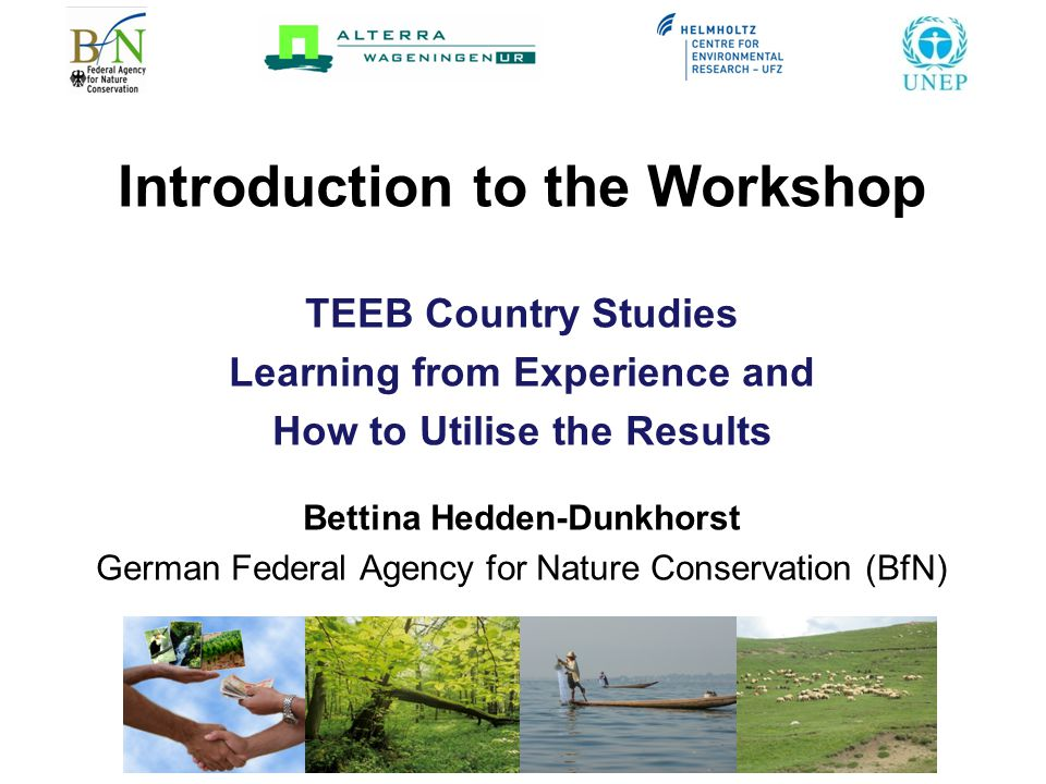 Introduction to the Workshop TEEB Country Studies Learning from Experience and How to Utilise the Results Bettina Hedden-Dunkhorst German Federal Agency for Nature Conservation (BfN)