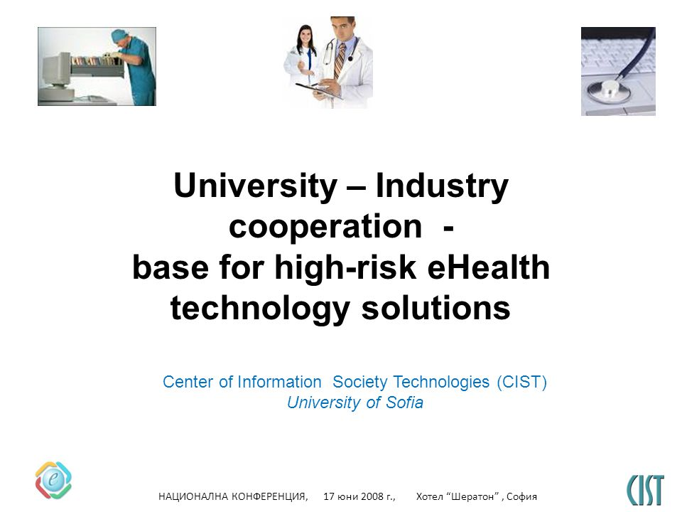 НАЦИОНАЛНА КОНФЕРЕНЦИЯ, 17 юни 2008 г., Хотел Шератон, София University – Industry cooperation - base for high-risk eHealth technology solutions Center of Information Society Technologies (CIST) University of Sofia