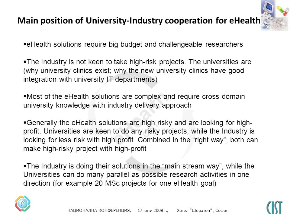 НАЦИОНАЛНА КОНФЕРЕНЦИЯ, 17 юни 2008 г., Хотел Шератон, София eHealth CIST Main position of University-Industry cooperation for eHealth eHealth solutions require big budget and challengeable researchers The Industry is not keen to take high-risk projects.