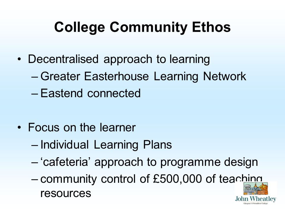 College Community Ethos Decentralised approach to learning –Greater Easterhouse Learning Network –Eastend connected Focus on the learner –Individual L