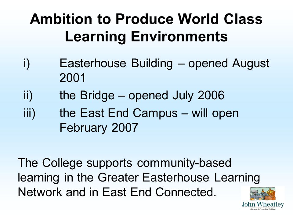Ambition to Produce World Class Learning Environments i)Easterhouse Building – opened August 2001 ii)the Bridge – opened July 2006 iii)the East End Ca