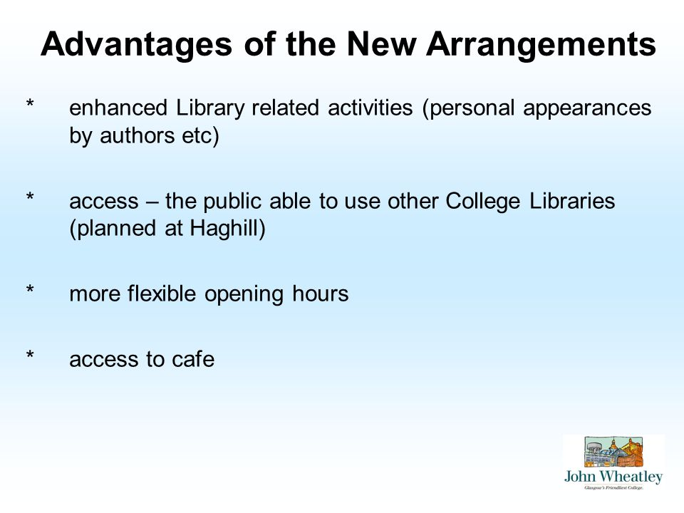 Advantages of the New Arrangements *enhanced Library related activities (personal appearances by authors etc) *access – the public able to use other College Libraries (planned at Haghill) *more flexible opening hours *access to cafe
