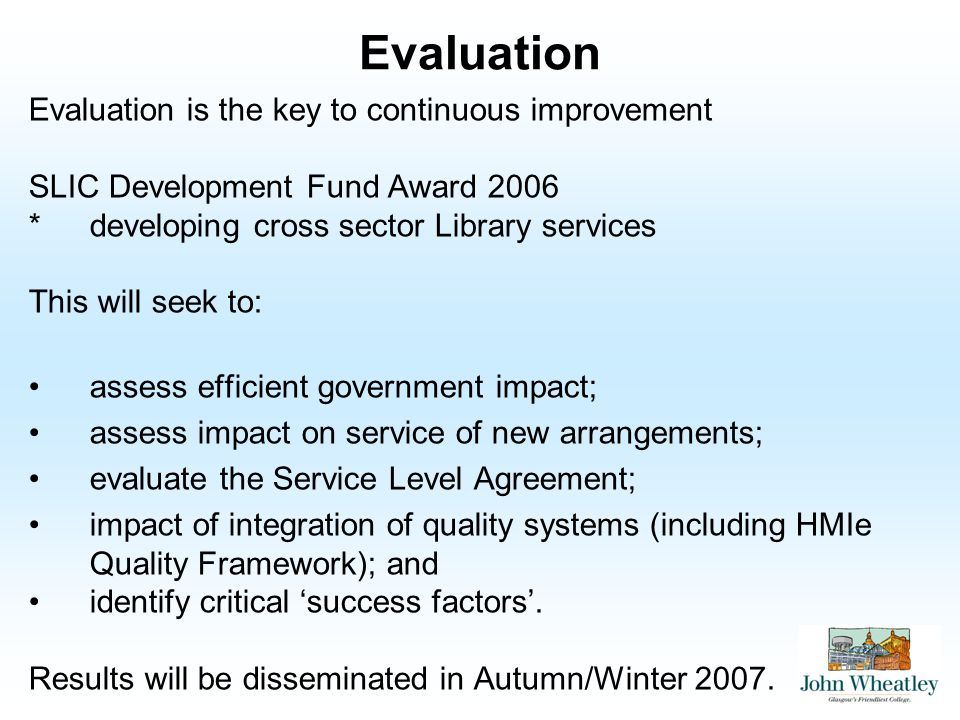 Evaluation Evaluation is the key to continuous improvement SLIC Development Fund Award 2006 *developing cross sector Library services This will seek to: assess efficient government impact; assess impact on service of new arrangements; evaluate the Service Level Agreement; impact of integration of quality systems (including HMIe Quality Framework); and identify critical success factors.