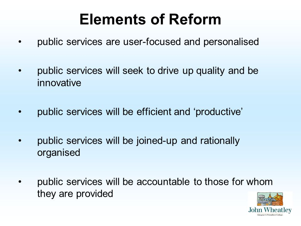 Elements of Reform public services are user-focused and personalised public services will seek to drive up quality and be innovative public services will be efficient and productive public services will be joined-up and rationally organised public services will be accountable to those for whom they are provided