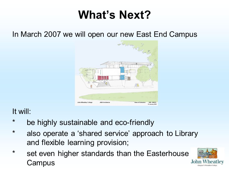 Whats Next? In March 2007 we will open our new East End Campus It will: *be highly sustainable and eco-friendly *also operate a shared service approac