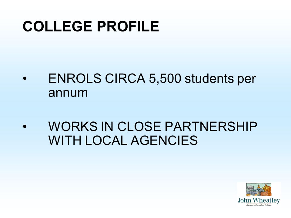 COLLEGE PROFILE ENROLS CIRCA 5,500 students per annum WORKS IN CLOSE PARTNERSHIP WITH LOCAL AGENCIES