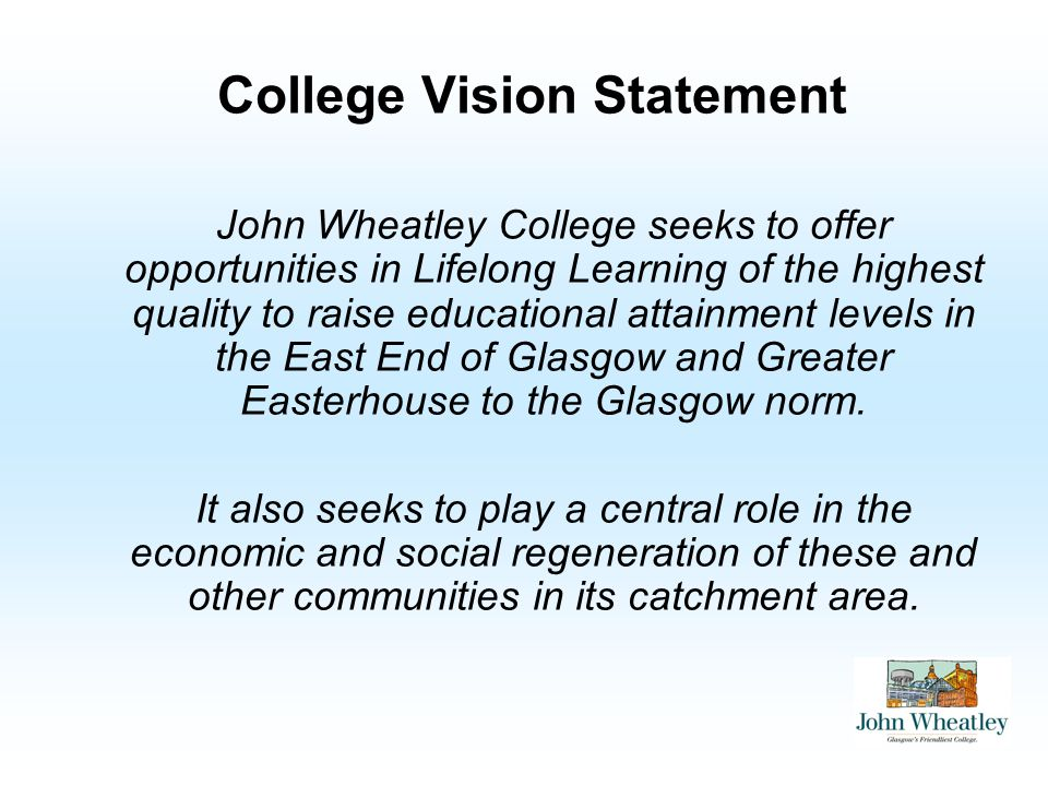 College Vision Statement John Wheatley College seeks to offer opportunities in Lifelong Learning of the highest quality to raise educational attainment levels in the East End of Glasgow and Greater Easterhouse to the Glasgow norm.