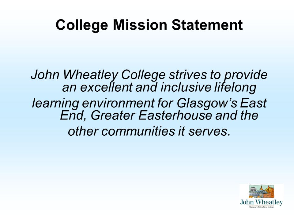College Mission Statement John Wheatley College strives to provide an excellent and inclusive lifelong learning environment for Glasgows East End, Greater Easterhouse and the other communities it serves.