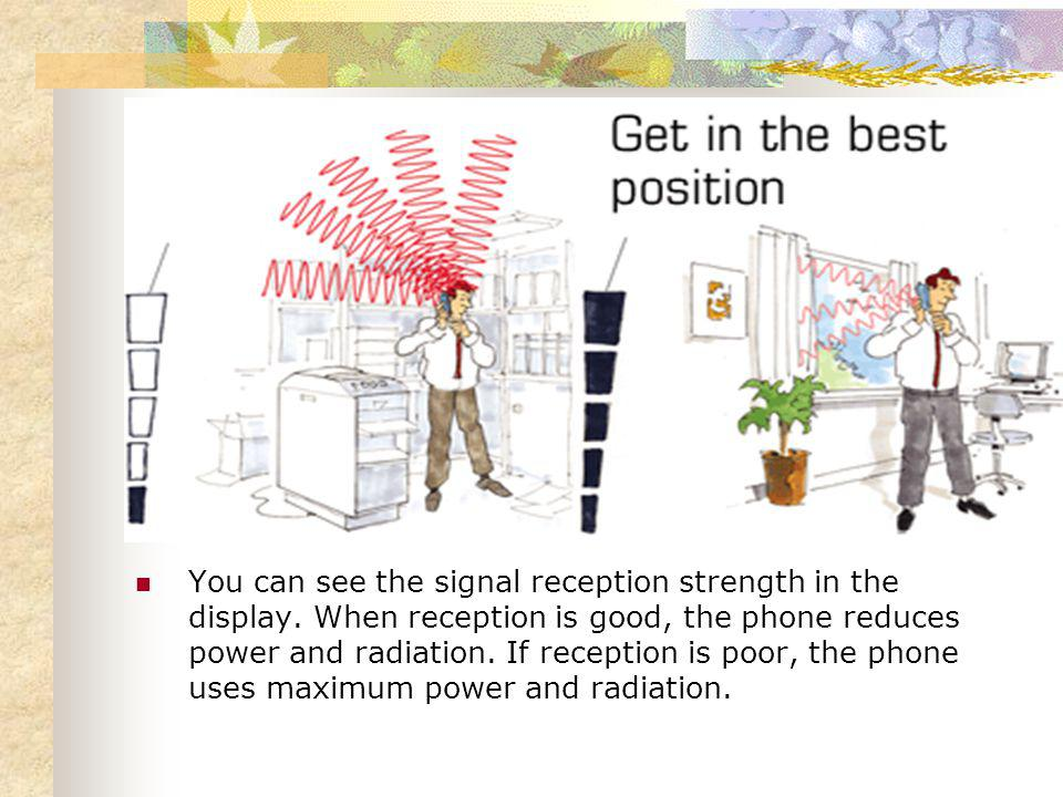 You can see the signal reception strength in the display. When reception is good, the phone reduces power and radiation. If reception is poor, the pho