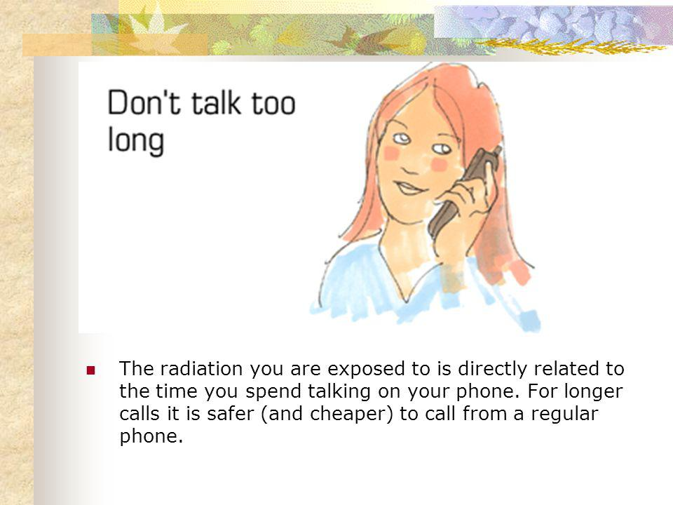 The radiation you are exposed to is directly related to the time you spend talking on your phone.