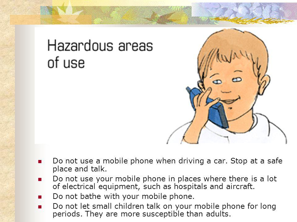 Do not use a mobile phone when driving a car. Stop at a safe place and talk.