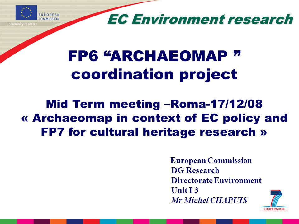 EC Environment research FP6 ARCHAEOMAP coordination project Mid Term meeting –Roma-17/12/08 « Archaeomap in context of EC policy and FP7 for cultural heritage research » European Commission DG Research Directorate Environment Unit I 3 Mr Michel CHAPUIS