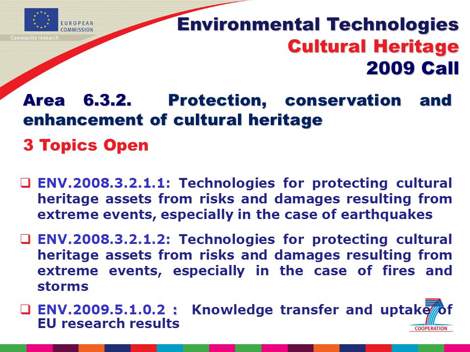 ENV : Technologies for protecting cultural heritage assets from risks and damages resulting from extreme events, especially in the case of earthquakes ENV : Technologies for protecting cultural heritage assets from risks and damages resulting from extreme events, especially in the case of fires and storms : ENV : Knowledge transfer and uptake of EU research results Environmental Technologies Cultural Heritage 2009 Call Area
