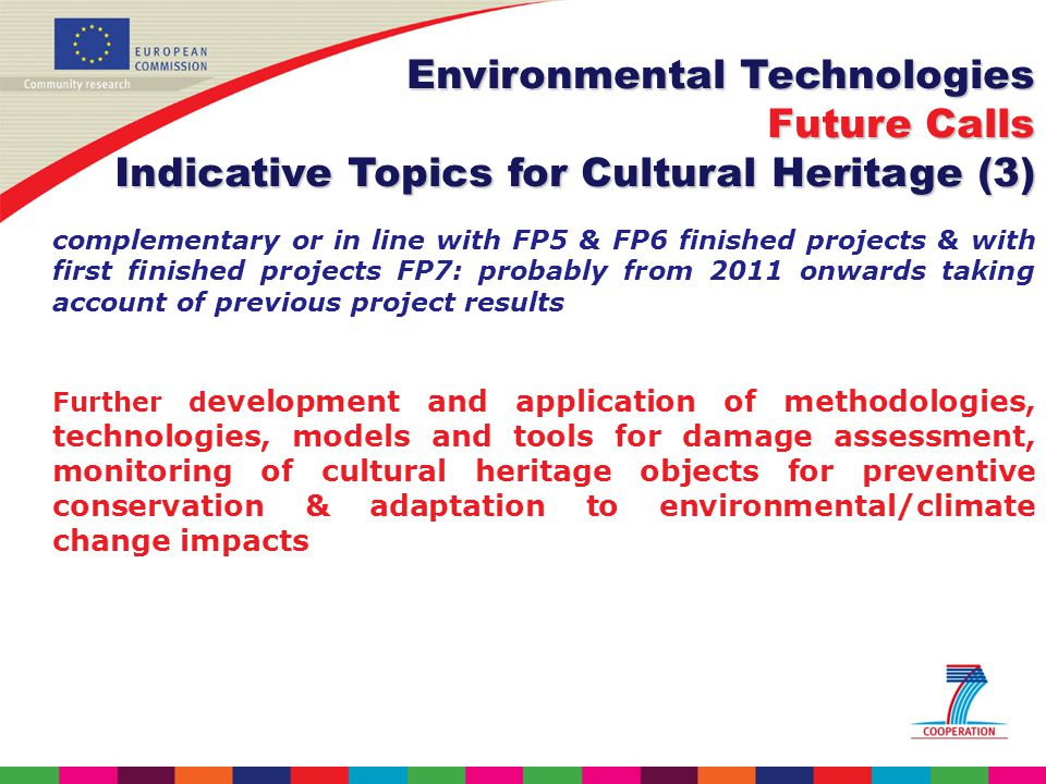 complementary or in line with FP5 & FP6 finished projects & with first finished projects FP7: probably from 2011 onwards taking account of previous project results Further d evelopment and application of methodologies, technologies, models and tools for damage assessment, monitoring of cultural heritage objects for preventive conservation & adaptation to environmental/climate change impacts Environmental Technologies Future Calls Indicative Topics for Cultural Heritage (3)