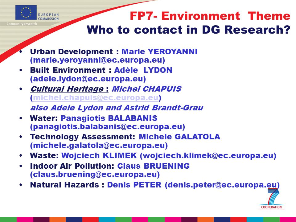 Urban Development : Marie YEROYANNI Built Environment : Adèle LYDON Cultural Heritage : Michel CHAPUIS also Adele Lydon and Astrid Brandt-Grau Water: Panagiotis BALABANIS Technology Assessment: Michele GALATOLA Waste: Wojciech KLIMEK Indoor Air Pollution: Claus BRUENING Natural Hazards : Denis PETER FP7- Environment Theme Who to contact in DG Research