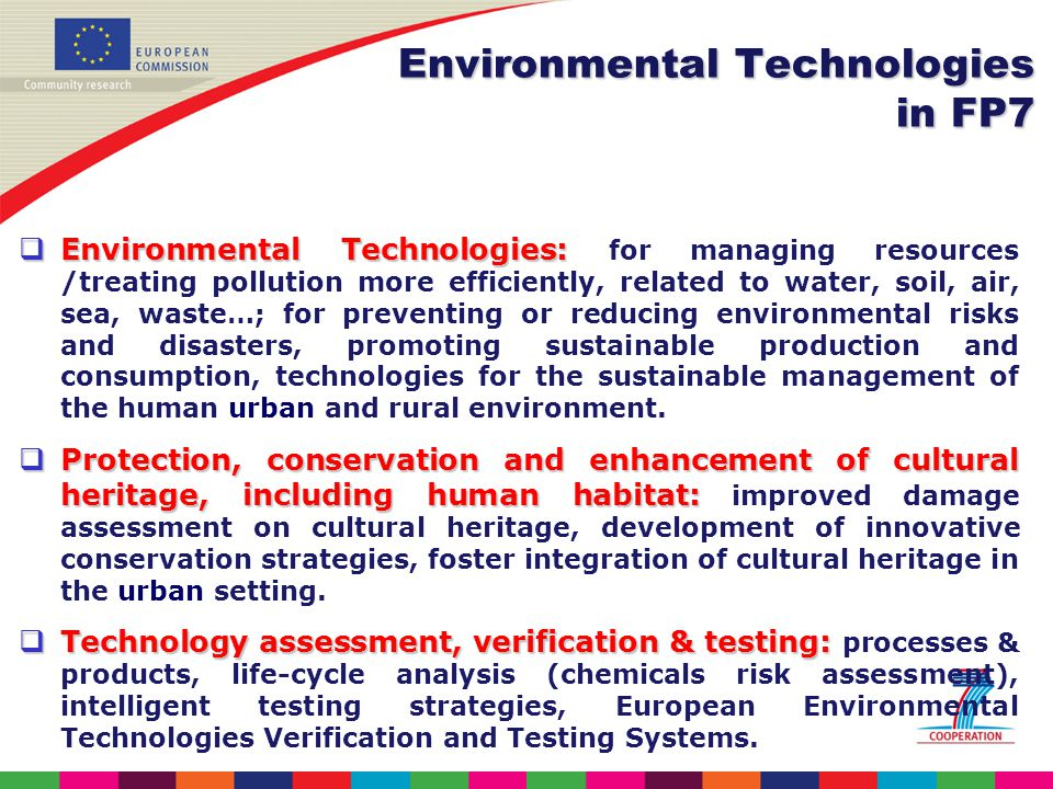 Environmental Technologies: Environmental Technologies: for managing resources /treating pollution more efficiently, related to water, soil, air, sea, waste…; for preventing or reducing environmental risks and disasters, promoting sustainable production and consumption, technologies for the sustainable management of the human urban and rural environment.