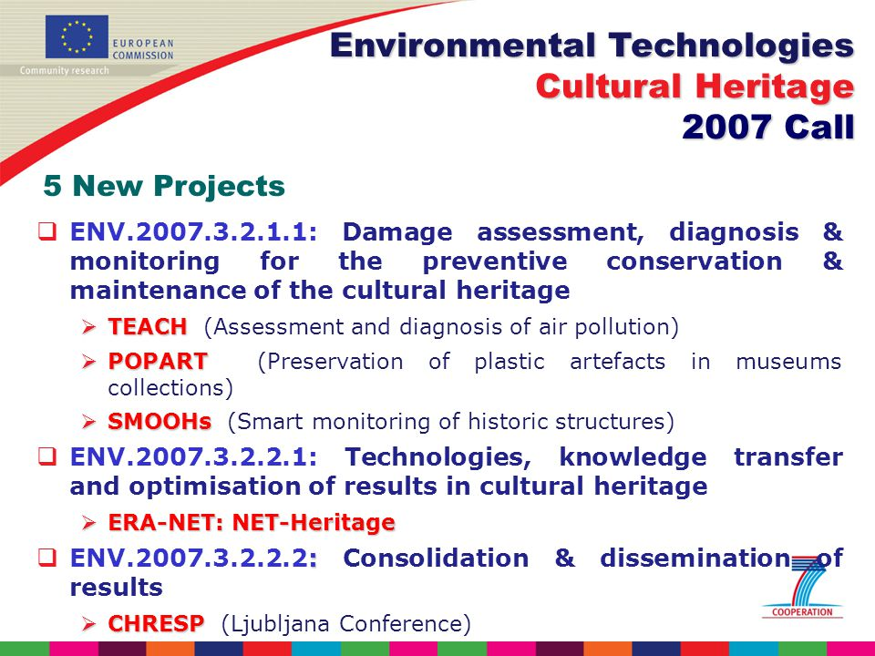 ENV : Damage assessment, diagnosis & monitoring for the preventive conservation & maintenance of the cultural heritage TEACH TEACH (Assessment and diagnosis of air pollution) POPART POPART (Preservation of plastic artefacts in museums collections) SMOOHs SMOOHs (Smart monitoring of historic structures) ENV : Technologies, knowledge transfer and optimisation of results in cultural heritage ERA-NET: NET-Heritage ERA-NET: NET-Heritage : ENV : Consolidation & dissemination of results CHRESP CHRESP (Ljubljana Conference) Environmental Technologies Cultural Heritage 2007 Call 5 New Projects
