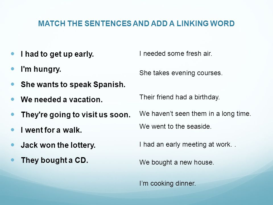 MATCH THE SENTENCES AND ADD A LINKING WORD I had to get up early.