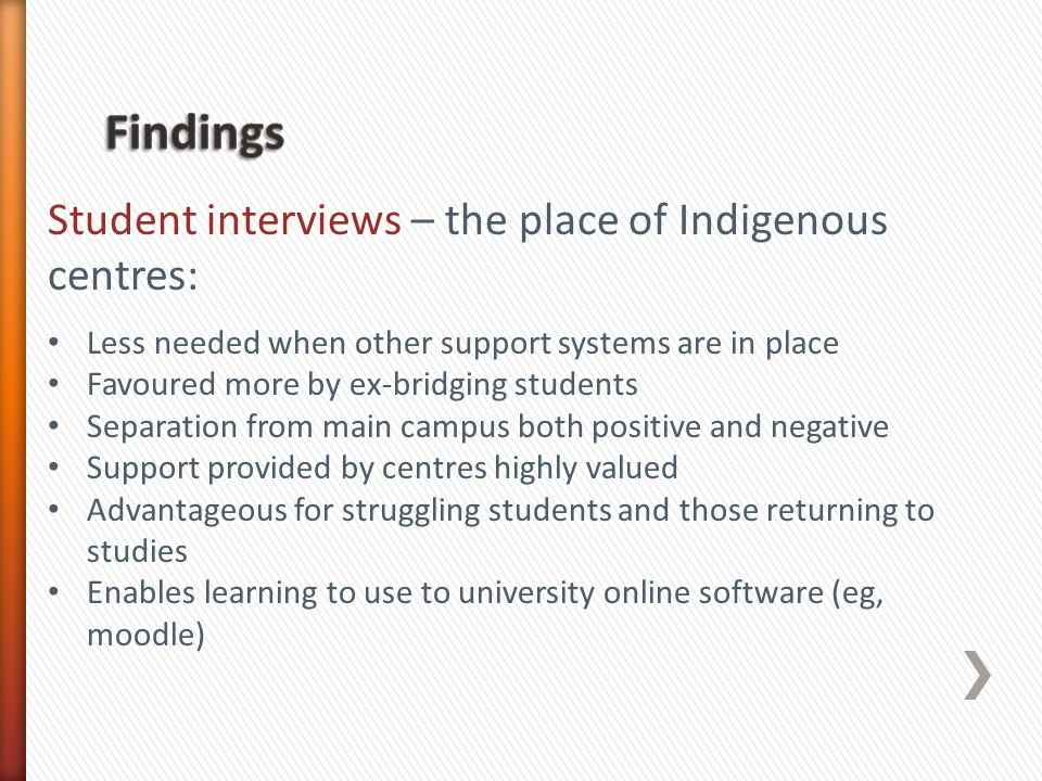 Student interviews – the place of Indigenous centres: Less needed when other support systems are in place Favoured more by ex-bridging students Separa