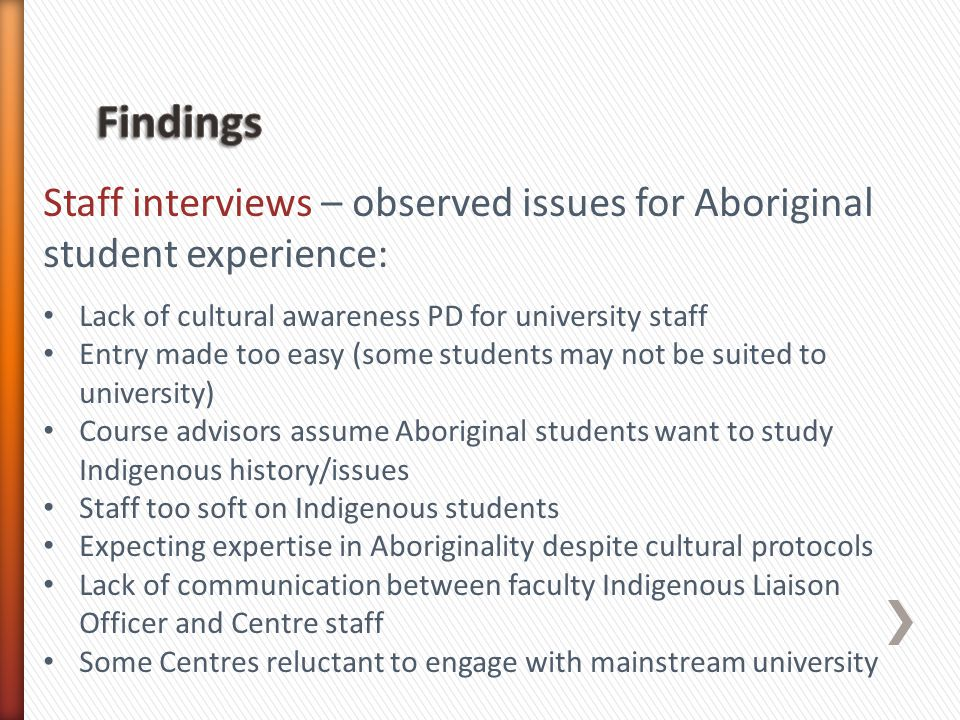 Staff interviews – observed issues for Aboriginal student experience: Lack of cultural awareness PD for university staff Entry made too easy (some students may not be suited to university) Course advisors assume Aboriginal students want to study Indigenous history/issues Staff too soft on Indigenous students Expecting expertise in Aboriginality despite cultural protocols Lack of communication between faculty Indigenous Liaison Officer and Centre staff Some Centres reluctant to engage with mainstream university