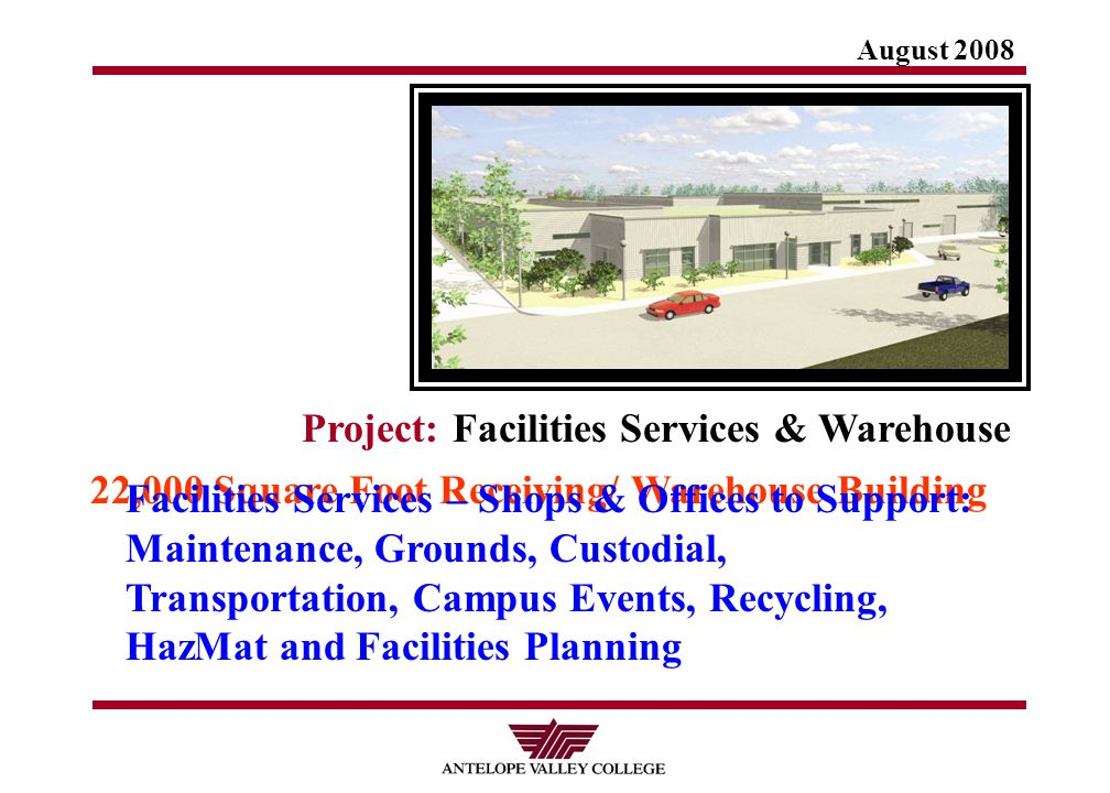 August 2008 Project: Facilities Services & Warehouse 22,000 Square Foot Receiving/ Warehouse Building Facilities Services – Shops & Offices to Support: Maintenance, Grounds, Custodial, Transportation, Campus Events, Recycling, HazMat and Facilities Planning